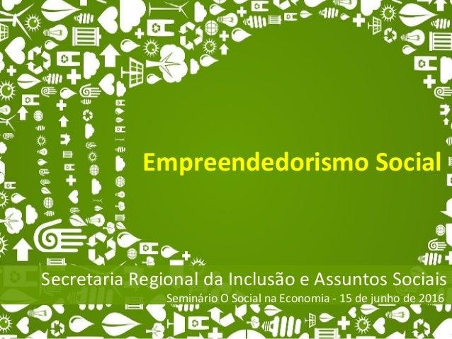 Empreendedorismo Social Secretaria Regional da Inclusão e Assuntos Sociais Seminário O Social na Economia - 15 de junho de...