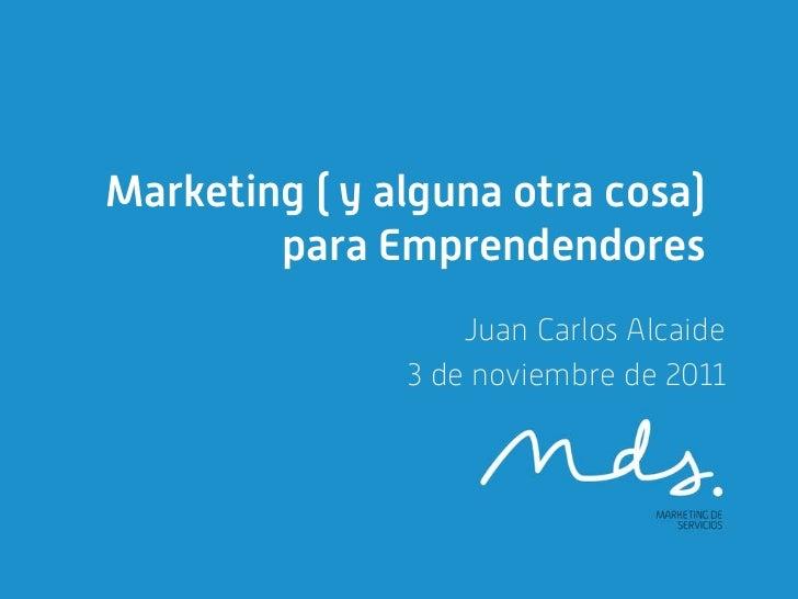 Marketing ( y alguna otra cosa)        para Emprendendores                   Juan Carlos Alcaide               3 de noviem...