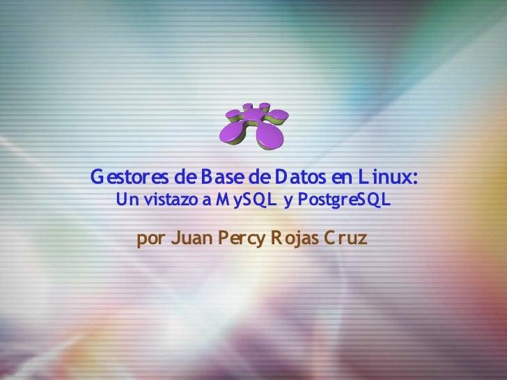 G estores de Base de Datos en L inux:   Un vistazo a M ySQL y PostgreSQL       por Juan Percy Rojas Cruz
