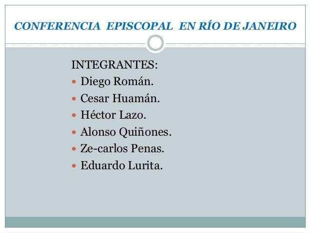 CONFERENCIA EPISCOPAL EN RÍO DE JANEIRO INTEGRANTES:  Diego Román.  Cesar Huamán.  Héctor Lazo.  Alonso Quiñones.  Ze...