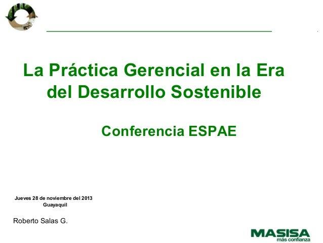 La Práctica Gerencial en la Era del Desarrollo Sostenible Conferencia ESPAE  Jueves 28 de noviembre del 2013 Guayaquil  Ro...
