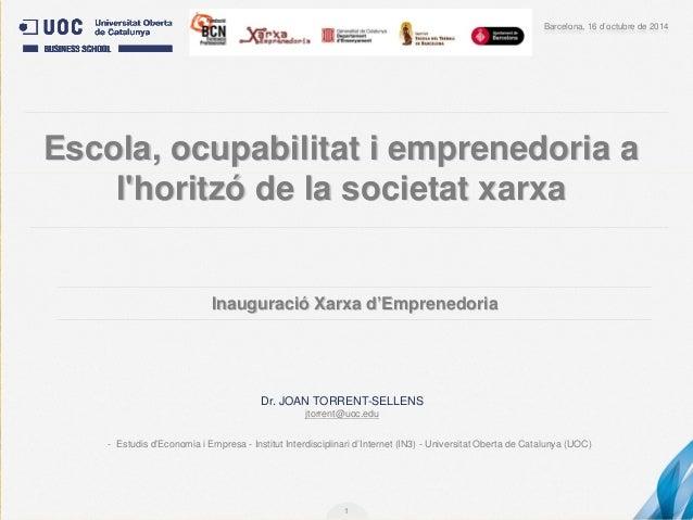 1  Dr. JOAN TORRENT-SELLENS  jtorrent@uoc.edu  Barcelona, 16 d'octubre de 2014  Escola, ocupabilitat i emprenedoria a l'ho...
