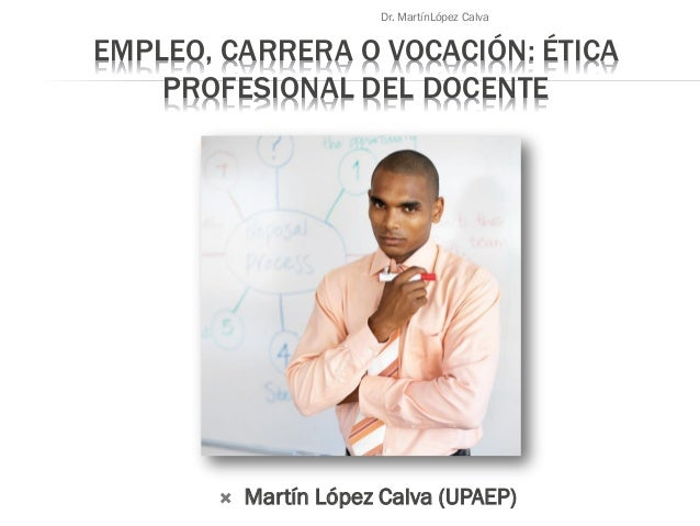 EMPLEO, CARRERA O VOCACIÓN: ÉTICA PROFESIONAL DEL DOCENTE  Martín López Calva (UPAEP) Dr. MartínLópez Calva