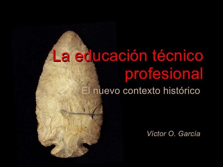 La educación técnico profesional El nuevo contexto histórico Víctor O. García