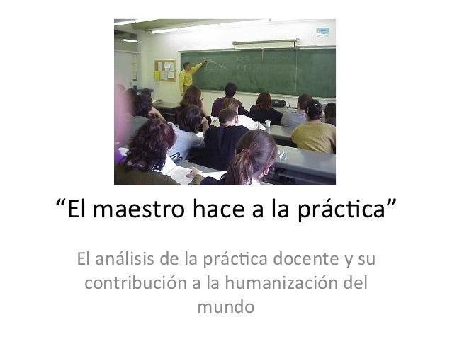 """""""El  maestro  hace  a  la  prác0ca""""   El  análisis  de  la  prác0ca  docente  y  su   contribu..."""