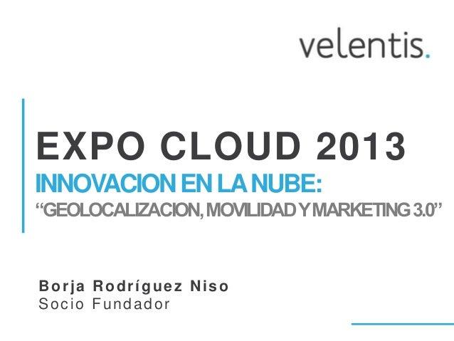 """EXPO CLOUD 2013INNOVACION EN LA NUBE:""""GEOLOCALIZACION, MOVILIDAD Y MARKETING 3.0""""Borja Rodríguez NisoSocio Fundador"""