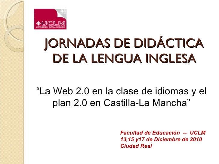 """JORNADAS DE DIDÁCTICA DE LA LENGUA INGLESA Facultad de Educación  --  UCLM 13,15 y17 de Diciembre de 2010 Ciudad Real """" La..."""