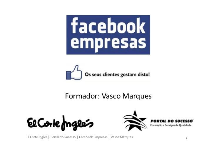 Formador: Vasco MarquesEl Corte Inglês | Portal do Sucesso | Facebook Empresas | Vasco Marques   1