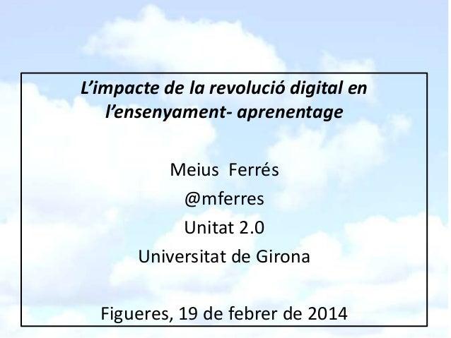 L'impacte de la revolució digital en l'ensenyament- aprenentage Meius Ferrés @mferres Unitat 2.0 Universitat de Girona Fig...