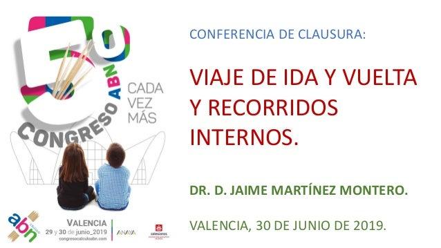 CONFERENCIA DE CLAUSURA: VIAJE DE IDA Y VUELTA Y RECORRIDOS INTERNOS. DR. D. JAIME MARTÍNEZ MONTERO. VALENCIA, 30 DE JUNIO...