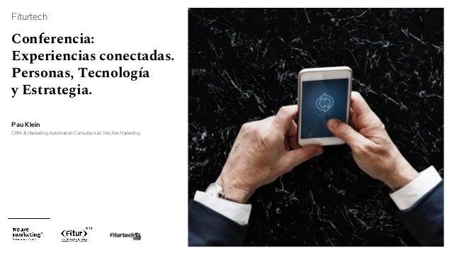 Fiturtech Conferencia: Experiencias conectadas. Personas, Tecnología y Estrategia. Pau Klein CRM & Marketing Automation Co...