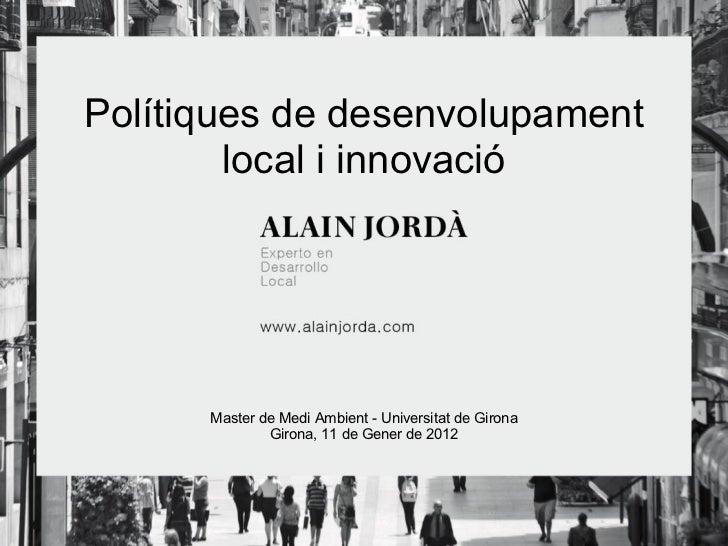 Polítiques de desenvolupament local i innovació Master de Medi Ambient - Universitat de Girona Girona, 11 de Gener de 2012
