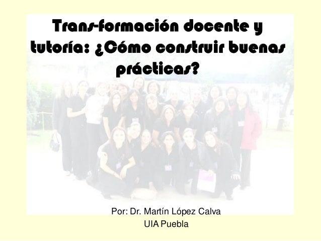 Trans-formación docente y tutoría: ¿Cómo construir buenas prácticas? Por: Dr. Martín López Calva UIA Puebla