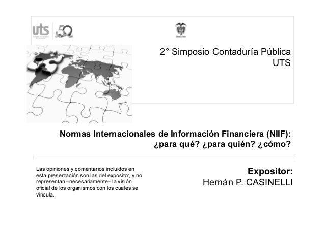 Normas Internacionales de Información Financiera (NIIF): ¿para qué? ¿para quién? ¿cómo? Expositor: Hernán P. CASINELLI Las...