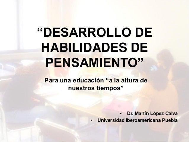 """Dr. Martín López Calva / UIA Puebla """"DESARROLLO DE HABILIDADES DE PENSAMIENTO"""" • Dr. Martín López Calva • Universidad Iber..."""