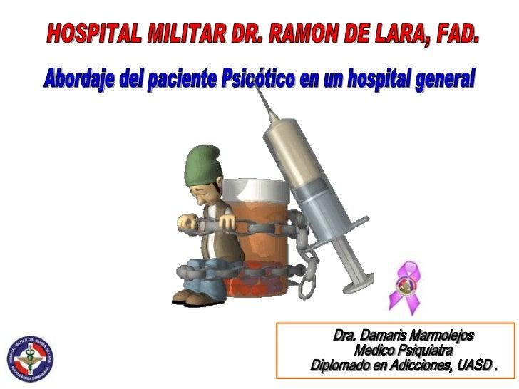Abordaje del paciente Psicótico en un hospital general Dra. Damaris Marmolejos Medico Psiquiatra Diplomado en Adicciones, ...