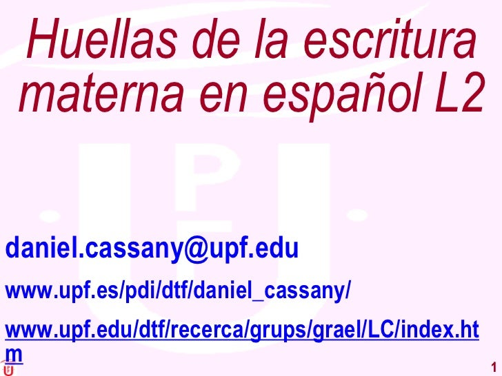 Huellas de la escritura materna en español L2 [email_address] www.upf.es/pdi/dtf/daniel_cassany/ www.upf.edu/dtf/recerca/g...
