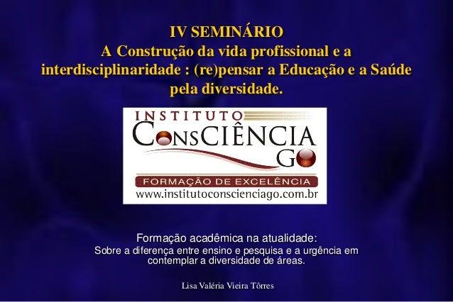 IV SEMINÁRIO         A Construção da vida profissional e ainterdisciplinaridade : (re)pensar a Educação e a Saúde         ...