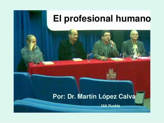 El profesional humano Por: Dr. Martín López Calva UIA Puebla