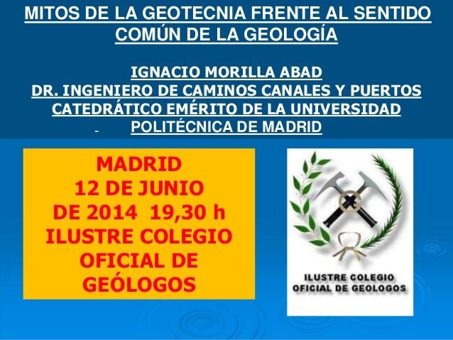 MITOS DE LA GEOTECNIA FRENTE AL SENTIDO COMÚN DE LA GEOLOGÍA IGNACIO MORILLA ABAD DR. INGENIERO DE CAMINOS CANALES Y PUERT...