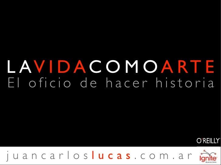 L AV I D A C O M O A RT E El oficio de hacer histor ia    juancarloslucas.com.ar