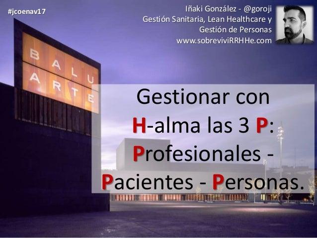 Gestionar con H-alma las 3 P: Profesionales - Pacientes - Personas. Iñaki González - @goroji Gestión Sanitaria, Lean Healt...