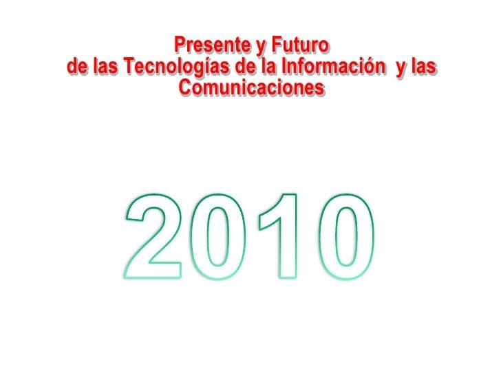 Presente y Futuro<br />de las Tecnologías de la Información  y las Comunicaciones<br />2010<br />