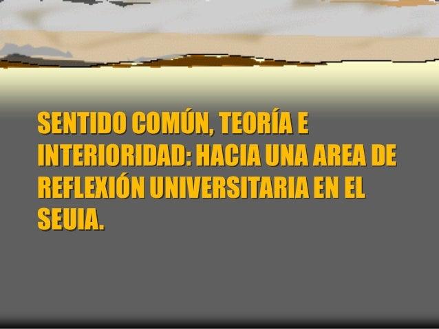SENTIDO COMÚN, TEORÍA E INTERIORIDAD: HACIA UNA AREA DE REFLEXIÓN UNIVERSITARIA EN EL SEUIA.