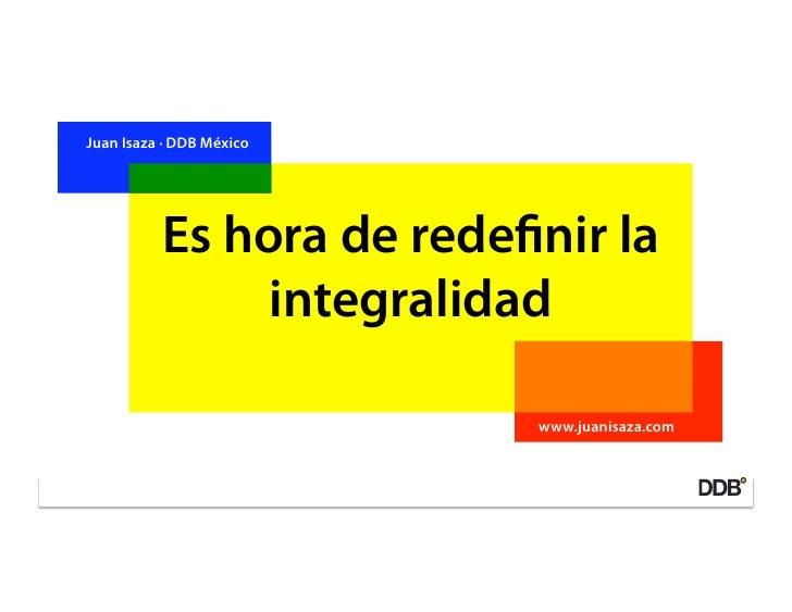 Juan Isaza · DDB México               Es hora de rede nir la                integralidad                            www.ju...