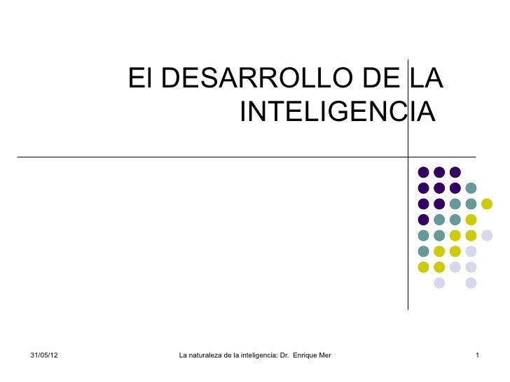 El DESARROLLO DE LA                  INTELIGENCIA31/05/12      La naturaleza de la inteligencia: Dr. Enrique Mendoza Carre...