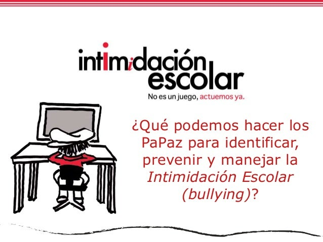¿Qué podemos hacer los PaPaz para identificar, prevenir y manejar la Intimidación Escolar (bullying)?