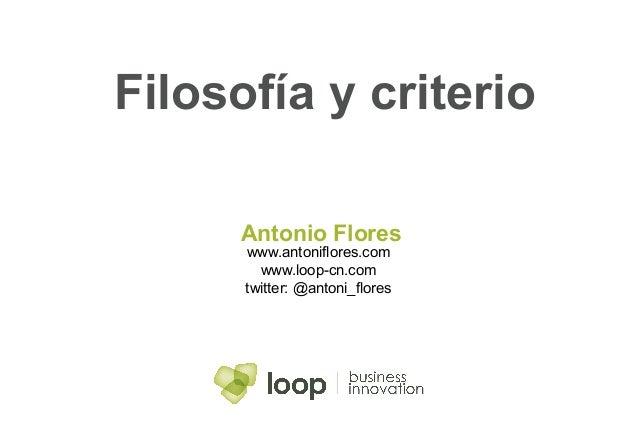 Filosofía y criterio      Antonio Flores      www.antoniflores.com        www.loop-cn.com      twitter: @antoni_flores
