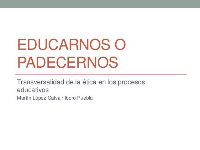 EDUCARNOS O PADECERNOS Transversalidad de la ética en los procesos educativos Martín López Calva / Ibero Puebla