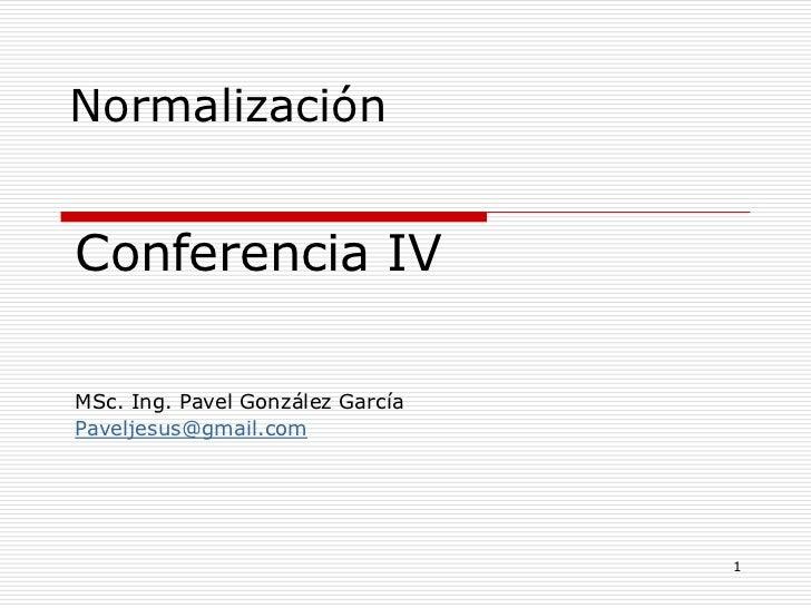 NormalizaciónConferencia IVMSc. Ing. Pavel González GarcíaPaveljesus@gmail.com                                  1