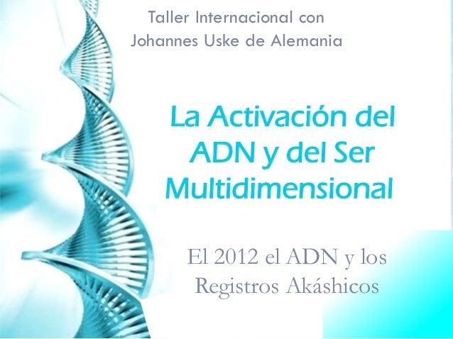 Taller Internacional conJohannes Uske de Alemania    La Activación del     ADN y del Ser    Multidimensional      El 2012 ...