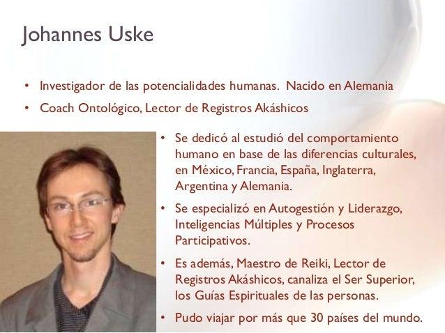Johannes Uske• Investigador de las potencialidades humanas. Nacido en Alemania• Coach Ontológico, Lector de Registros Akás...