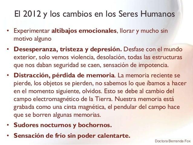 El 2012 y los cambios en los Seres Humanos• Experimentar altibajos emocionales, llorar y mucho sin  motivo alguno• Desespe...