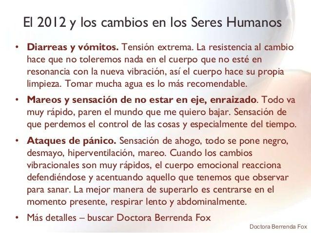 El 2012 y los cambios en los Seres Humanos• Diarreas y vómitos. Tensión extrema. La resistencia al cambio  hace que no tol...