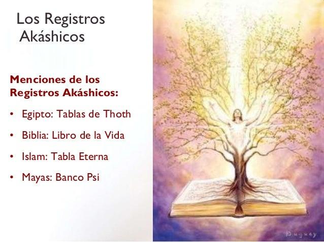 Los Registros AkáshicosMenciones de losRegistros Akáshicos:• Egipto: Tablas de Thoth• Biblia: Libro de la Vida• Islam: Tab...
