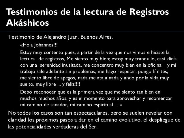 Testimonios de la lectura de RegistrosAkáshicosTestimonio de Alejandro Juan, Buenos Aires.     «Hola Johannes!!!     Estoy...