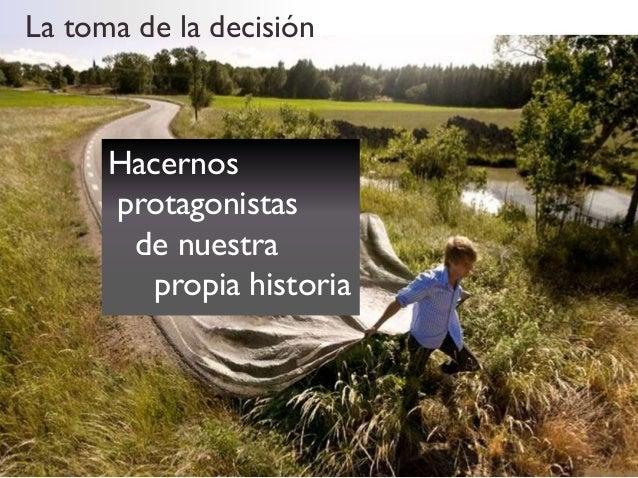 La toma de la decisión      Hacernos      protagonistas       de nuestra         propia historia