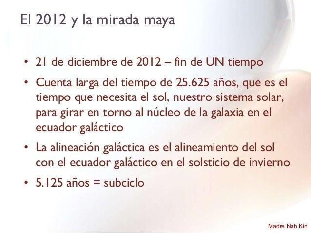 El 2012 y la mirada maya• 21 de diciembre de 2012 – fin de UN tiempo• Cuenta larga del tiempo de 25.625 años, que es el  t...