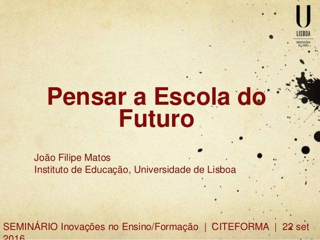 Pensar a Escola do Futuro João Filipe Matos Instituto de Educação, Universidade de Lisboa SEMINÁRIO Inovações no Ensino/Fo...