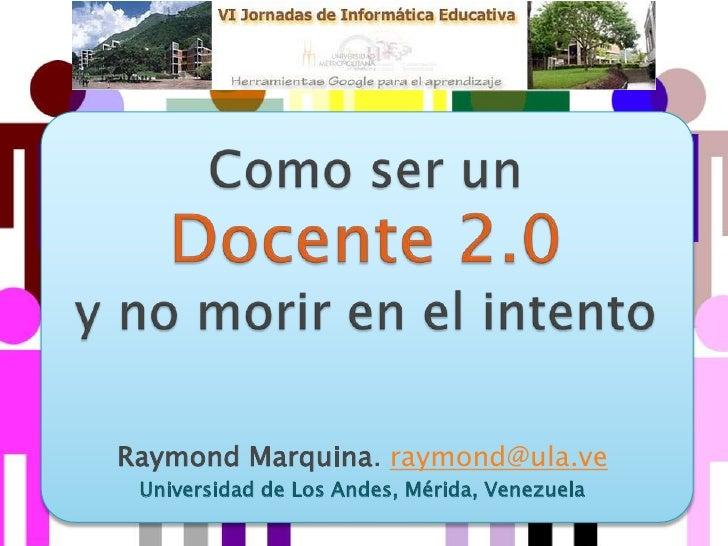 Como ser un Docente 2.0 y no morir en el intento<br />Raymond Marquina. raymond@ula.ve<br />Universidad de Los Andes, Méri...