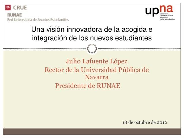 Una visión innovadora de la acogida eintegración de los nuevos estudiantes          Julio Lafuente López   Rector de la Un...