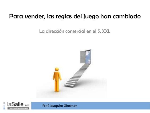 Para vender, las reglas del juego han cambiado La dirección comercial en el S. XXI. Prof. Joaquim Giménez