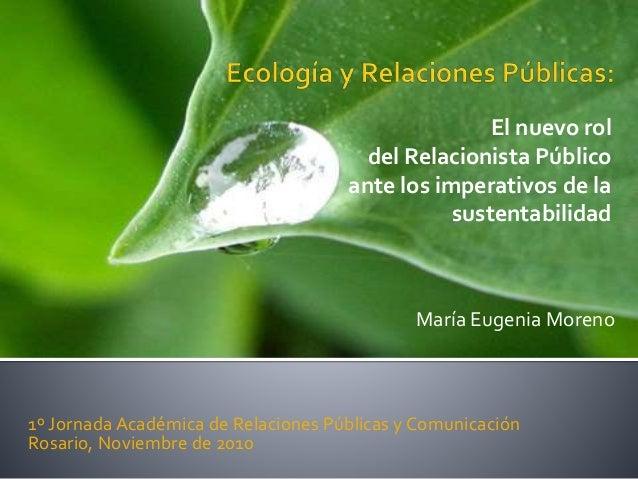 María Eugenia Moreno 1º Jornada Académica de Relaciones Públicas y Comunicación Rosario, Noviembre de 2010 El nuevo rol de...