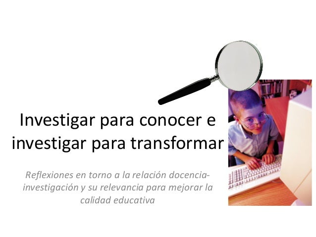Investigar para conocer e investigar para transformar Reflexiones en torno a la relación docencia- investigación y su rele...