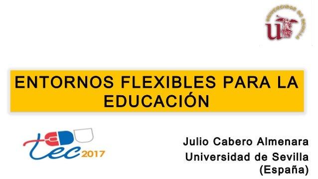 ENTORNOS FLEXIBLES PARA LA EDUCACIÓN Julio Cabero Almenara Universidad de Sevilla (España)