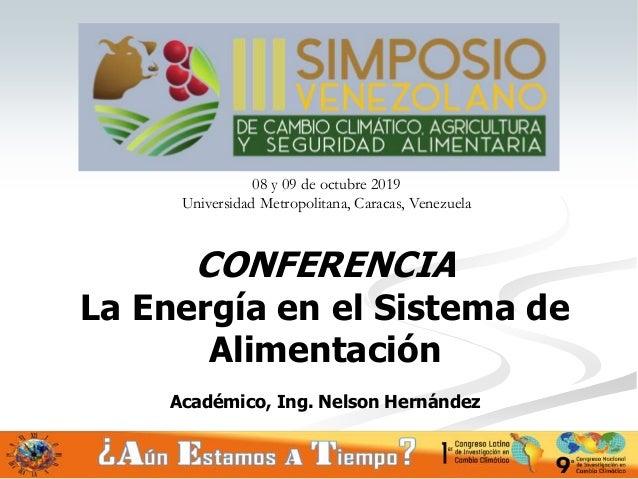 CONFERENCIA La Energía en el Sistema de Alimentación Académico, Ing. Nelson Hernández 1 08 y 09 de octubre 2019 Universida...